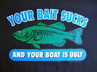 NEW FUNNY FISHING TSHIRT - Your Bait Sucks and your boat is ugly!
