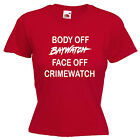 Body Off Baywatch Face Off Crimewatch Ladies Lady Fit T Shirt