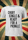 Chuby Single And Ready For Pringle TUMBLR Fashion T Shirt Men Women Unisex 1376