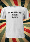 In Memory Of When I Cared Tumblr College T-shirt Vest Top Men Women Unisex 1913
