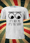 It's Not Me It's The Shirt Funny Eyes T-shirt Vest Top Men Women Unisex 2025