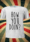 How You Doing? Are Funny T-shirt Vest Top Men Women Unisex 2026