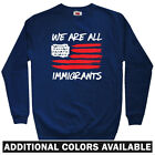 We Are All Immigrants Men's Sweatshirt - Crewneck S-3X  Gift Immigration  Flag
