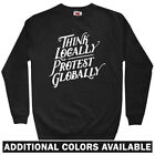 Think Locally Protest Globally Men's Sweatshirt - Crewneck S-3X - Gift Protester