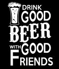 Funny T-shirt Drink Good Beer With Good Friends Gift Free Shipping