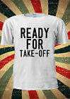 Ready For TAKE-OFF Tumblr Funny Sexy T Shirt Men Women Unisex 1358