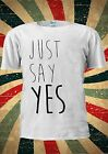 Just Say YES Funny Instagram Indie Tumblr Fashion T Shirt Men Women Unisex 1778
