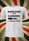Sarcasm Now Loading Please Wait Tumblr Fashion T Shirt Men Women Unisex 1779