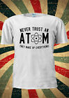 Never Trust Atom They Make Up Everything T-shirt Vest Top Men Women Unisex 1954