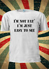I'm Not Fat I'm Just Easy To See T-shirt Vest Top Men Women Unisex 2028