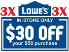 LOWE'S LOWES $30 off $50 OR $100 off $600 IN-STORE FAST 1COUPONS EXP. 10/20/2019