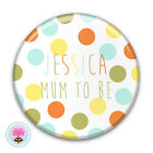 Personalised Spot, Unisex, Boy, Girl New MUM TO BE Badge (58mm) Baby Shower Gift