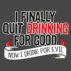 I Finally Quit Drinking For Good. Now I Drink For Evil  MLS Funny T-shirts