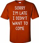 SORRY I'M LATE I DIDN'T WANT TO COME FUNNY T-SHIRT HUMOR COLLEGE TEE PARTY SHIRT