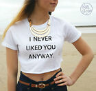 * I NEVER LIKED YOU ANYWAY Crop Top Fashion Tank TUMBLR Blogger Cropped t-shirt*