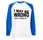 Mens Funny I May Be Wrong Long Sleeve T-Shirt On FOTL Baseball tshirt-4 Colours