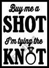 BUY ME A SHOT I'M TYING THE KNOT - BRIDE - HEN NIGHT IRON ON TRANSFER -