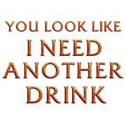 You Look Like I Need Another Drink Men T-Shirt