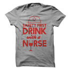 Safty First Drink With A Nurse T-Shirt Funny Nursing T Shirt