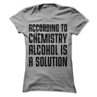 According To Chemistry Alcohol Is A Solution Funny Women's Shirt H59