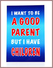I want to be a Good Parent but I have Children  : Fridge Magnet