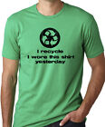 I recycle I wore this shirt yesterday funny gag gift humor tshirt environment