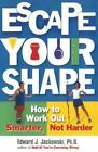Escape Your Shape: How to Work Out Smarter, Not Harder - Edward J. Jackowski PhD