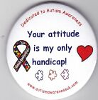 Autism Awareness Button Badge, Your attitude is my only handicap