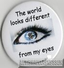 Autism Button Badges, the world looks differnet from my eyes