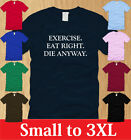 EXERCISE EAT RIGHT DIE ANYWAY MENS T-SHIRT S M L XL 2XL 3XL funny offensive tee