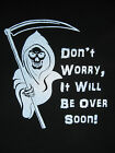 "GRIM REAPER "" DON'T WORRY IT WILL BE OVER SOON"" Tee Shirt, FREE SHIP !!!"