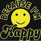 BRAND NEW Becuase I'm Happy Smiley Face T-Shirts Small to 5XL BLACK or WHITE