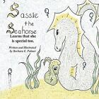 Sassie the Sea Horse: Learns That She Is Special Too.   Barb ... 9781456010256