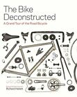 The Bike Deconstructed: A grand tour of the ro... by Hallett, Richard 1845338839