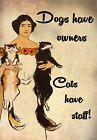 FV21 Vintage Style Dogs Have Owners Cats Have Staff Women Funny Poster A2/A3/A4