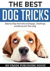 The Best Dog Tricks. Step by Step Activities to Engage, Challenge, and Bond with