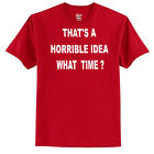 That's A Horrible Idea - What Time? Men's T-Shirt -------- Funny - Humor - Laugh